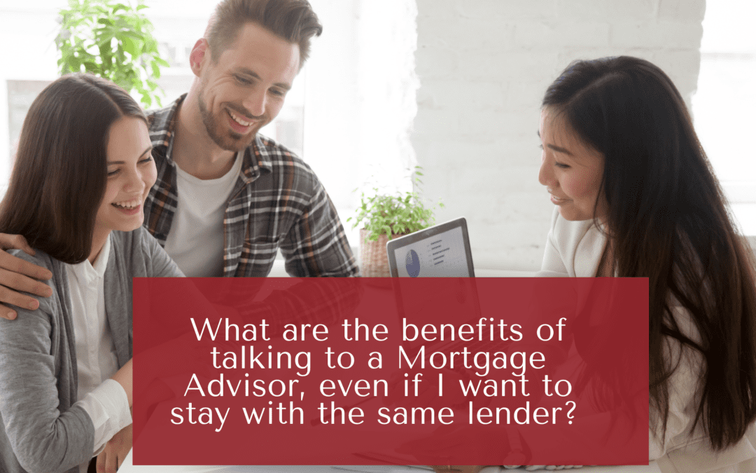 What are the benefits of talking to a Mortgage Advisor, even if I want to stay with the same lender?